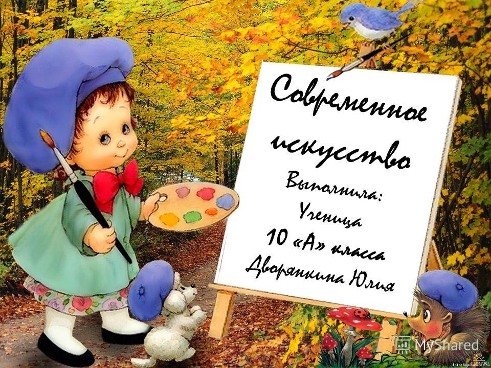 Современное искусство Выполнила: Ученица 10 «А» класса Дворянкина Юлия