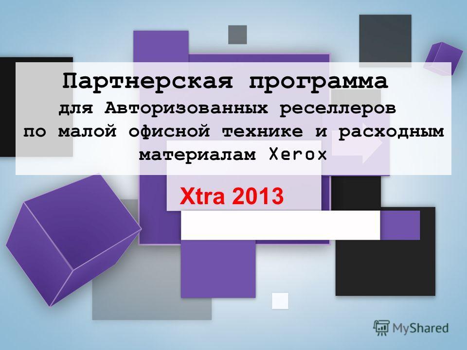 Xtra 2013 Партнерская программа для Авторизованных реселлеров по малой офисной технике и расходным материалам Xerox