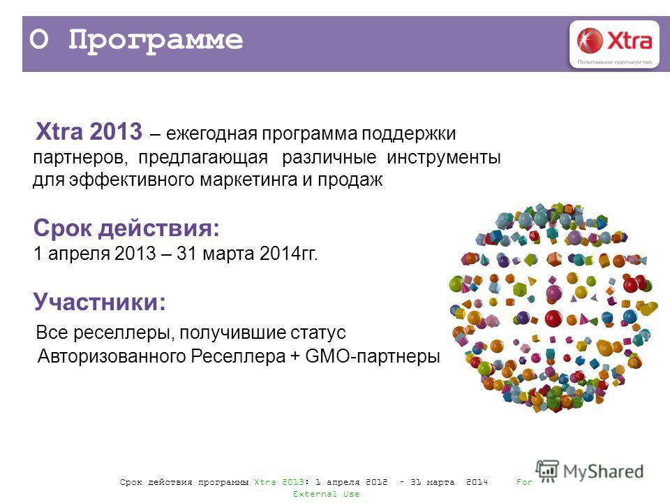 О Программе Xtra 2013 – ежегодная программа поддержки партнеров, предлагающая различные инструменты для эффективного маркетинга и продаж Срок действия: 1 апреля 2013 – 31 марта 2014гг. Участники: Все реселлеры, получившие статус Авторизованного Ресел