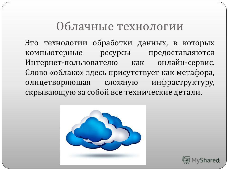 Это технологии обработки данных, в которых компьютерные ресурсы предоставляются Интернет - пользователю как онлайн - сервис. Слово « облако » здесь присутствует как метафора, олицетворяющая сложную инфраструктуру, скрывающую за собой все технические