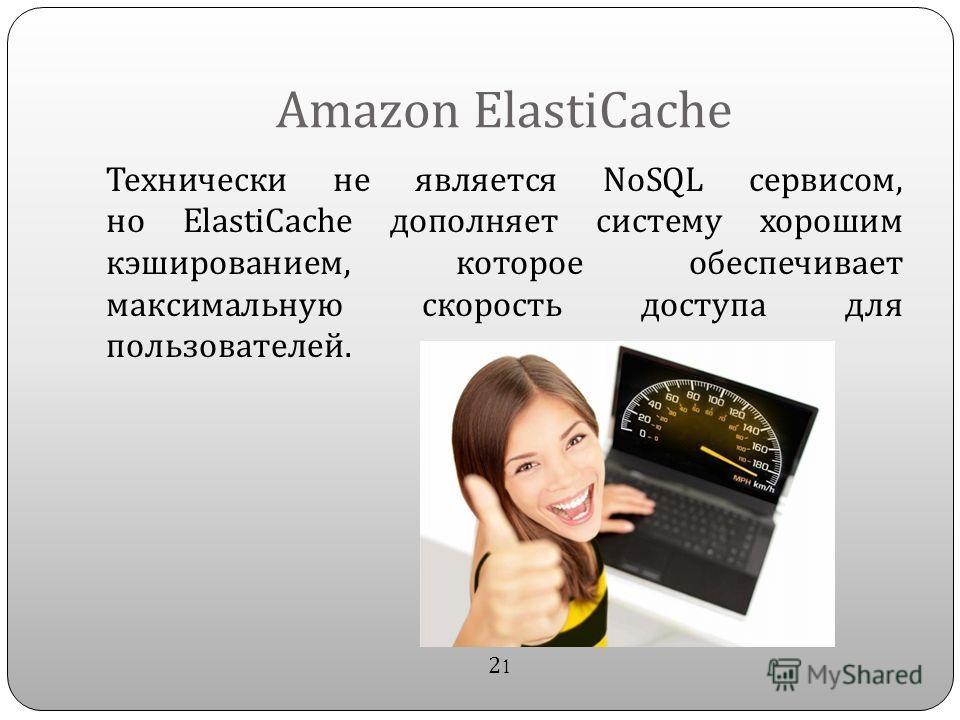Amazon ElastiCache Технически не является NoSQL сервисом, но ElastiCache дополняет систему хорошим кэшированием, которое обеспечивает максимальную скорость доступа для пользователей. 2121