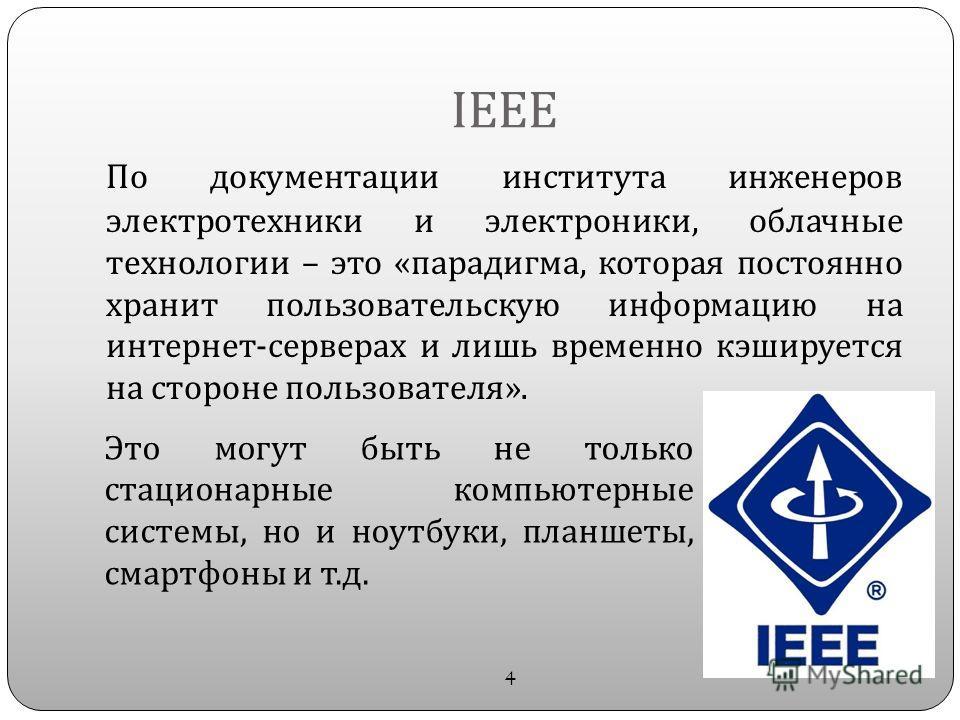 IEEE По документации института инженеров электротехники и электроники, облачные технологии – это « парадигма, которая постоянно хранит пользовательскую информацию на интернет - серверах и лишь временно кэшируется на стороне пользователя ». 4 Это могу