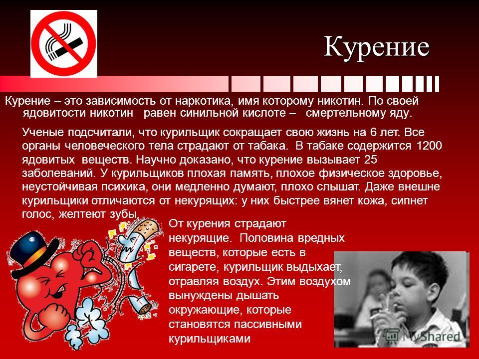 Курение Курение – это зависимость от наркотика, имя которому никотин. По своей ядовитости никотин равен синильной кислоте – смертельному яду. Ученые подсчитали, что курильщик сокращает свою жизнь на 6 лет. Все органы человеческого тела страдают от та