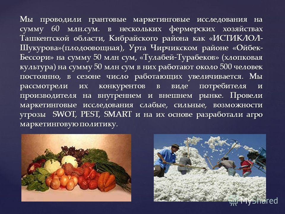 Мы проводили грантовые маркетинговые исследования на сумму 60 млн.сум. в нескольких фермерских хозяйствах Ташкентской области, Кибрайского района как «ИСТИКЛОЛ- Шукурова»(плодоовощная), Урта Чирчикском районе «Ойбек- Бессори» на сумму 50 млн сум, «Ту