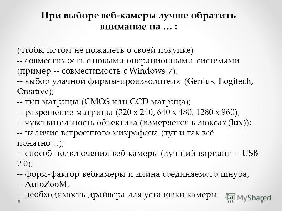 (чтобы потом не пожалеть о своей покупке) -- совместимость с новыми операционными системами (пример -- совместимость с Windows 7); -- выбор удачной фирмы-производителя (Genius, Logitech, Creative); -- тип матрицы (CMOS или CCD матрица); -- разрешение