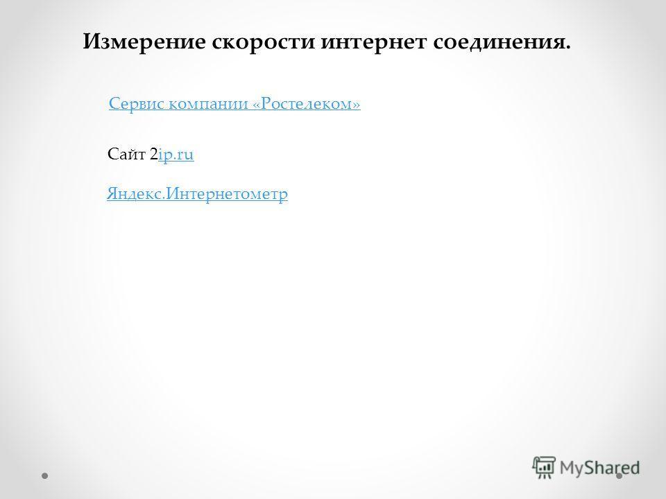 Измерение скорости интернет соединения. Сервис компании «Ростелеком» Сайт 2ip.ruip.ru Яндекс.Интернетометр