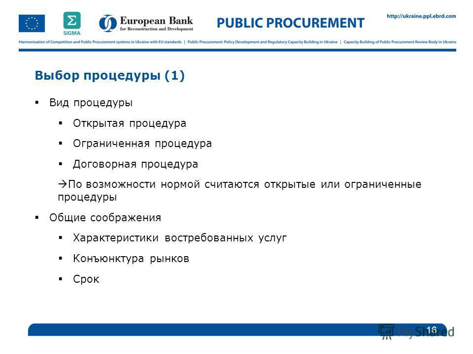 Выбор процедуры (1) Вид процедуры Открытая процедура Ограниченная процедура Договорная процедура По возможности нормой считаются открытые или ограниченные процедуры Общие соображения Характеристики востребованных услуг Конъюнктура рынков Срок 16