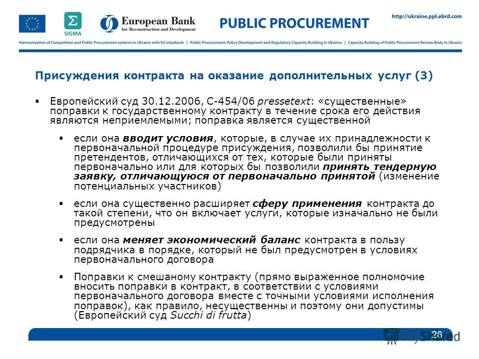 Присуждения контракта на оказание дополнительных услуг (3) Европейский суд 30.12.2006, C-454/06 pressetext: «существенные» поправки к государственному контракту в течение срока его действия являются неприемлемыми; поправка является существенной если
