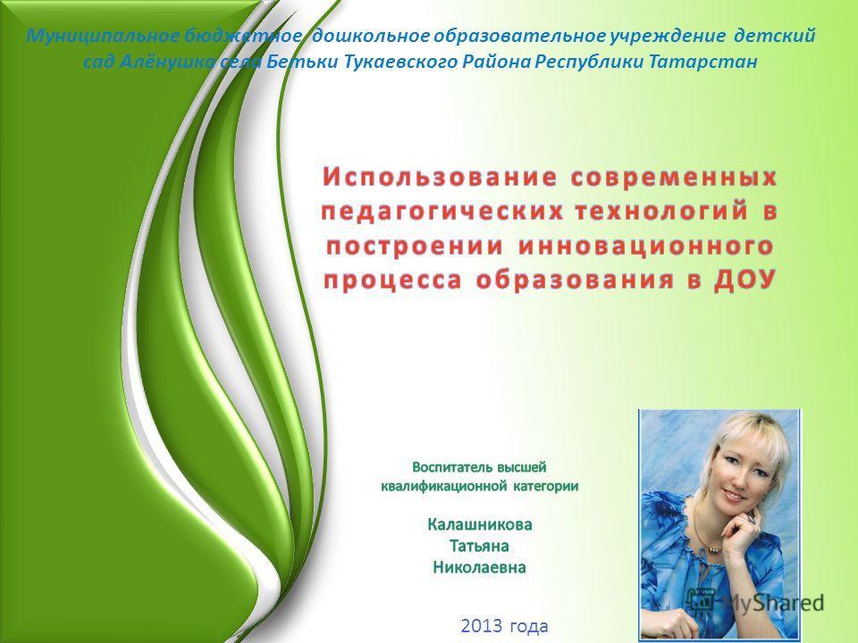 Муниципальное бюджетное дошкольное образовательное учреждение детский сад Алёнушка села Бетьки Тукаевского Района Республики Татарстан 2013 года