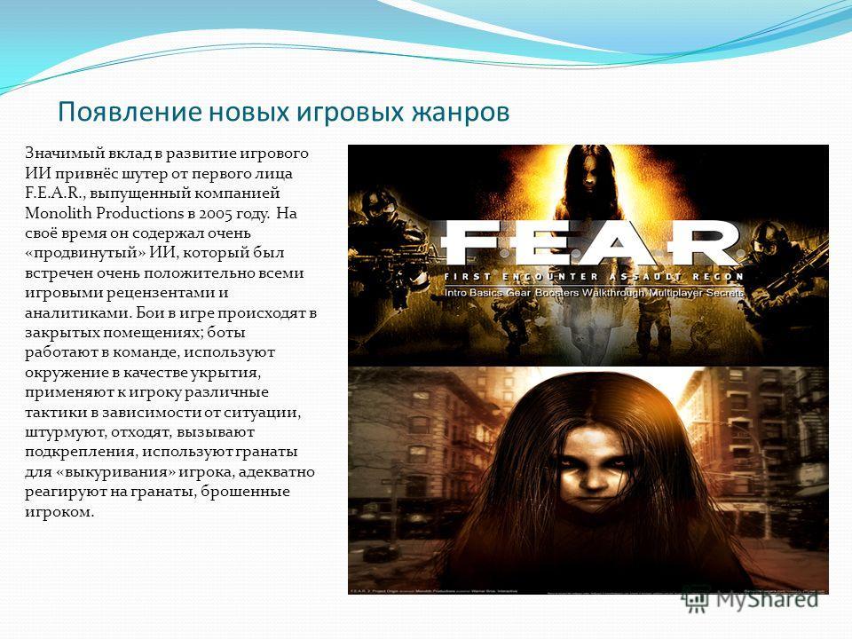 Появление новых игровых жанров Значимый вклад в развитие игрового ИИ привнёс шутер от первого лица F.E.A.R., выпущенный компанией Monolith Productions в 2005 году. На своё время он содержал очень «продвинутый» ИИ, который был встречен очень положител