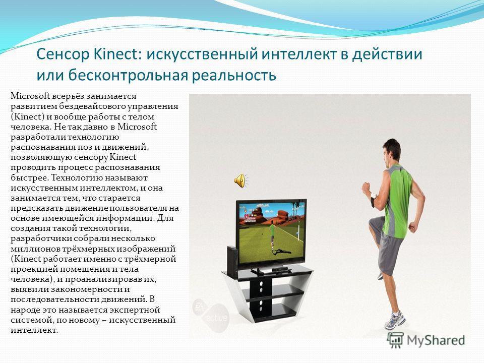 Сенсор Kinect: искусственный интеллект в действии или бесконтрольная реальность Microsoft всерьёз занимается развитием бездевайсового управления (Kinect) и вообще работы с телом человека. Не так давно в Microsoft разработали технологию распознавания