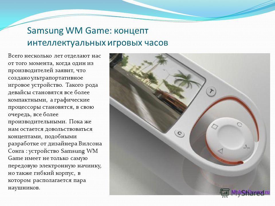 Samsung WM Game: концепт интеллектуальных игровых часов Всего несколько лет отделают нас от того момента, когда один из производителей заявит, что создано ультрапортативное игровое устройство. Такого рода девайсы становятся все более компактными, а г