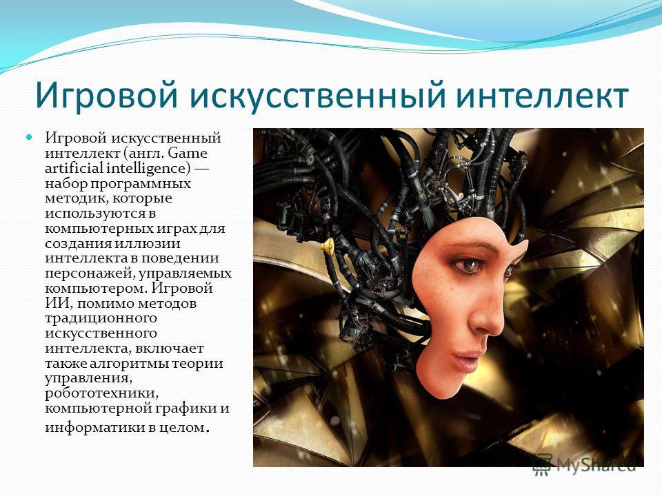 Игровой искусственный интеллект Игровой искусственный интеллект (англ. Game artificial intelligence) набор программных методик, которые используются в компьютерных играх для создания иллюзии интеллекта в поведении персонажей, управляемых компьютером.