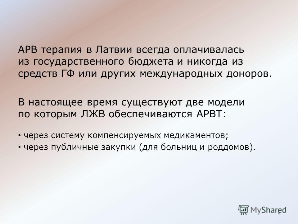 АРВ терапия в Латвии всегда оплачивалась из государственного бюджета и никогда из средств ГФ или других международных доноров. В настоящее время существуют две модели по которым ЛЖВ обеспечиваются АРВТ: через системy компенсируемых медикаментов; чере
