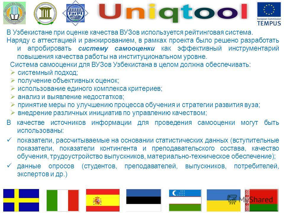 В Узбекистане при оценке качества ВУЗов используется рейтинговая система. Наряду с аттестацией и ранжированием, в рамках проекта было решено разработать и апробировать систему самооценки как эффективный инструментарий повышения качества работы на инс