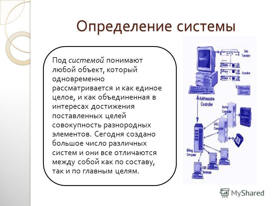 Определение системы Под системой понимают любой объект, который одновременно рассматривается и как единое целое, и как объединенная в интересах достижения поставленных целей совокупность разнородных элементов. Сегодня создано большое число различных