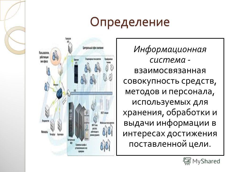 Определение Информационная система - взаимосвязанная совокупность средств, методов и персонала, используемых для хранения, обработки и выдачи информации в интересах достижения поставленной цели.