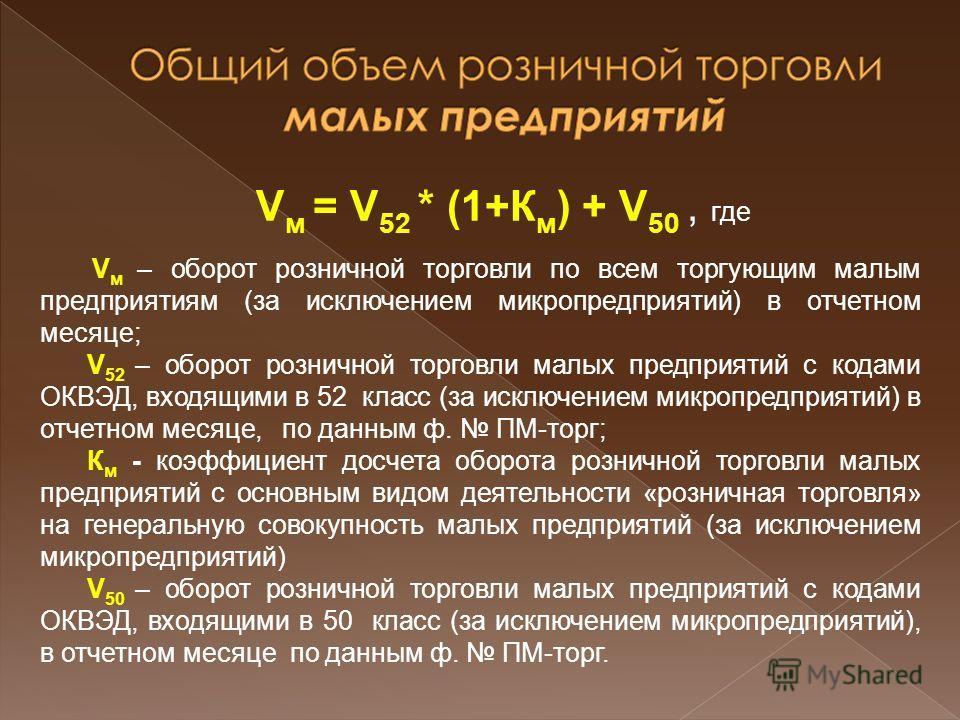 V м = V 52 * (1+К м ) + V 50, где V м – оборот розничной торговли по всем торгующим малым предприятиям (за исключением микропредприятий) в отчетном месяце; V 52 – оборот розничной торговли малых предприятий с кодами ОКВЭД, входящими в 52 класс (за ис