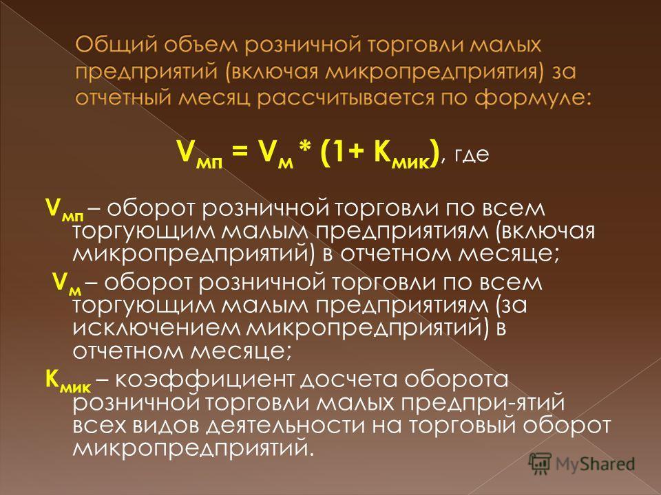 V мп = V м * (1+ К мик ), где V мп – оборот розничной торговли по всем торгующим малым предприятиям (включая микропредприятий) в отчетном месяце; V м – оборот розничной торговли по всем торгующим малым предприятиям (за исключением микропредприятий) в