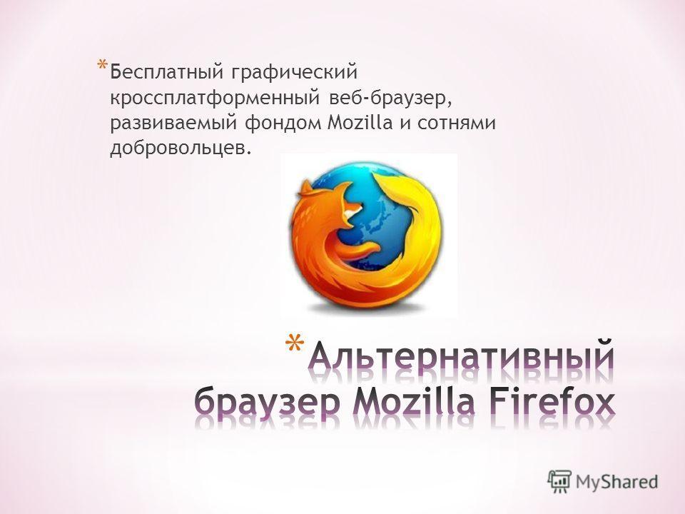 * Бесплатный графический кроссплатформенный веб-браузер, развиваемый фондом Mozilla и сотнями добровольцев.