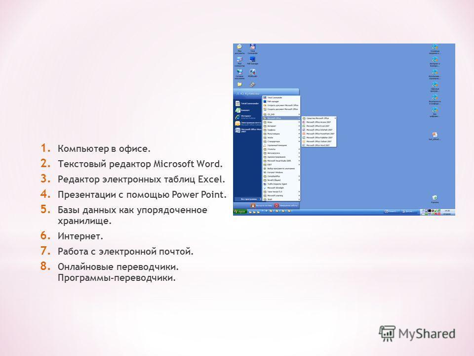 1. Компьютер в офисе. 2. Текстовый редактор Microsoft Word. 3. Редактор электронных таблиц Excel. 4. Презентации с помощью Power Point. 5. Базы данных как упорядоченное хранилище. 6. Интернет. 7. Работа с электронной почтой. 8. Онлайновые переводчики