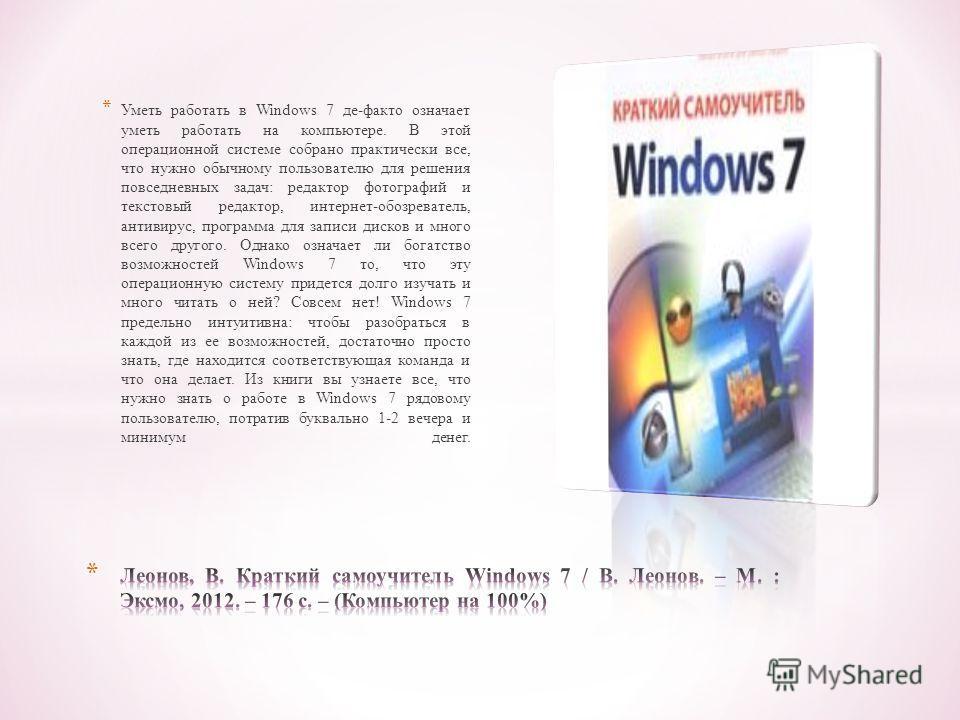 * Уметь работать в Windows 7 де-факто означает уметь работать на компьютере. В этой операционной системе собрано практически все, что нужно обычному пользователю для решения повседневных задач: редактор фотографий и текстовый редактор, интернет-обозр