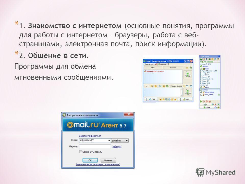* 1. Знакомство с интернетом (основные понятия, программы для работы с интернетом – браузеры, работа с веб- страницами, электронная почта, поиск информации). * 2. Общение в сети. Программы для обмена мгновенными сообщениями.