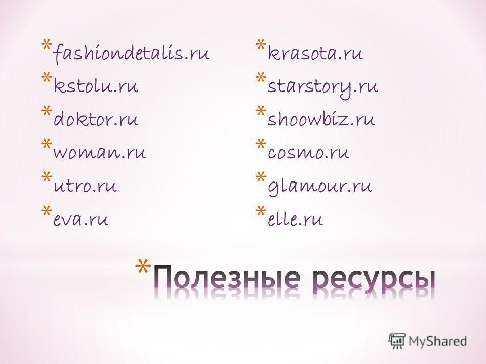 * fashiondetalis.ru * kstolu.ru * doktor.ru * woman.ru * utro.ru * eva.ru * krasota.ru * starstory.ru * shoowbiz.ru * cosmo.ru * glamour.ru * elle.ru