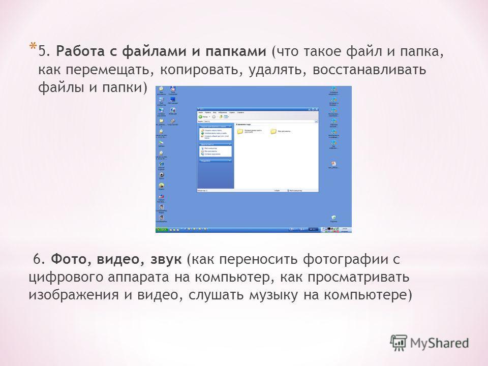 * 5. Работа с файлами и папками (что такое файл и папка, как перемещать, копировать, удалять, восстанавливать файлы и папки) 6. Фото, видео, звук (как переносить фотографии с цифрового аппарата на компьютер, как просматривать изображения и видео, слу