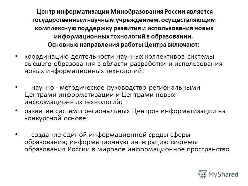 Центр информатизации Минобразования России является государственным научным учреждением, осуществляющим комплексную поддержку развития и использования новых информационных технологий в образовании. Основные направления работы Центра включают: координ