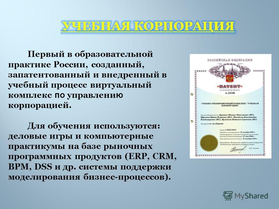 Первый в образовательной практике России, созданный, запатентованный и внедренный в учебный процесс виртуальный комплекс по управлени ю корпорацией. Для обучения используются: деловые игры и компьютерные практикумы на базе рыночных программных продук