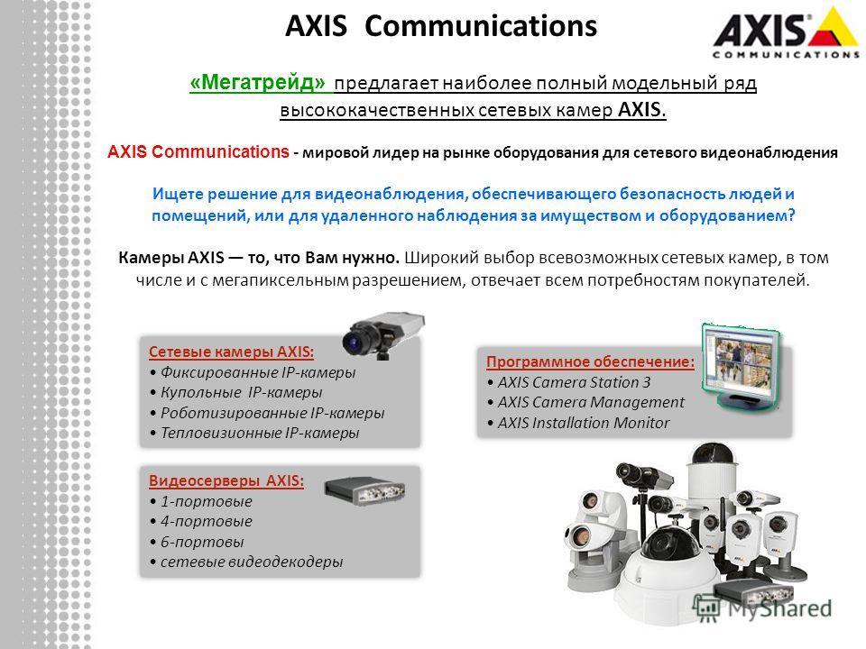 «Мегатрейд» предлагает наиболее полный модельный ряд высококачественных сетевых камер AXIS. AXIS Communications - мировой лидер на рынке оборудования для сетевого видеонаблюдения Ищете решение для видеонаблюдения, обеспечивающего безопасность людей и