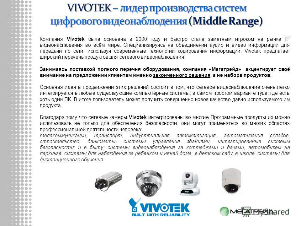 Компания Vivotek была основана в 2000 году и быстро стала заметным игроком на рынке IP видеонаблюдения во всём мире. Специализируясь на объединении аудио и видео информации для передачи по сети, используя современные технологии кодирования информации