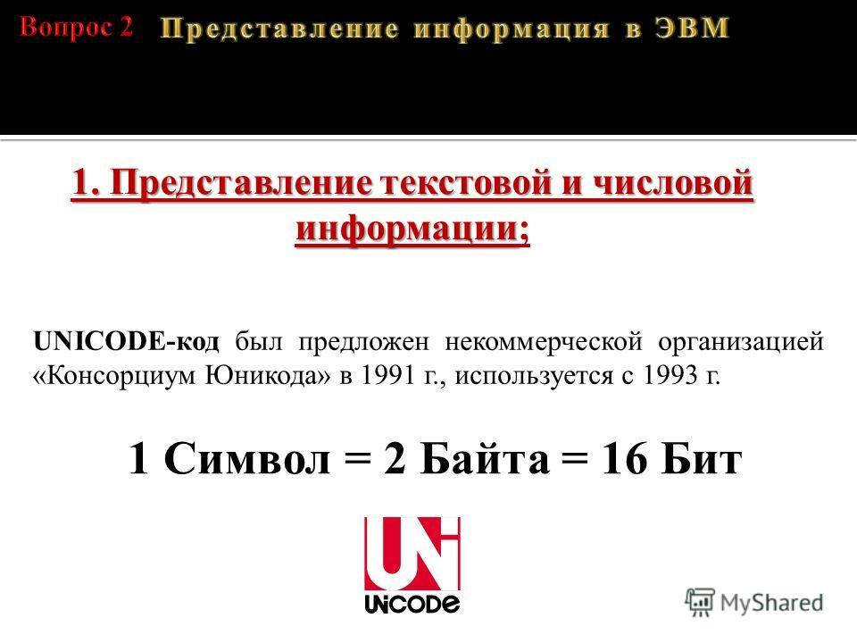 1. Представление текстовой и числовой информации 1. Представление текстовой и числовой информации; UNICODE-код был предложен некоммерческой организацией «Консорциум Юникода» в 1991 г., используется с 1993 г. 1 Символ = 2 Байта = 16 Бит A – 01000001,