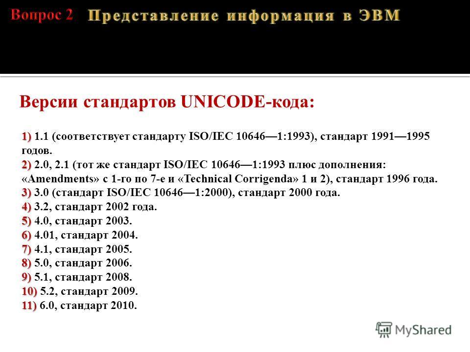 A – 01000001, B – 01000010, C – 01000011, D – 01000100 1) 1) 1.1 (соответствует стандарту ISO/IEC 106461:1993), стандарт 19911995 годов. 2) 2) 2.0, 2.1 (тот же стандарт ISO/IEC 106461:1993 плюс дополнения: «Amendments» с 1-го по 7-е и «Technical Corr