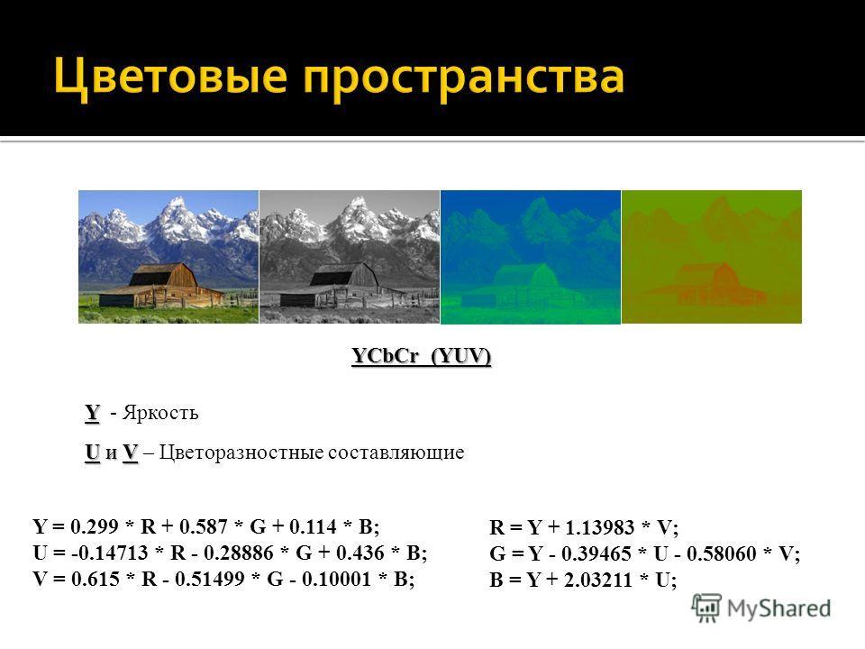 YCbCr (YUV) Y = 0.299 * R + 0.587 * G + 0.114 * B; U = -0.14713 * R - 0.28886 * G + 0.436 * B; V = 0.615 * R - 0.51499 * G - 0.10001 * B; Y = 0.299 * R + 0.587 * G + 0.114 * B; U = -0.14713 * R - 0.28886 * G + 0.436 * B; V = 0.615 * R - 0.51499 * G -