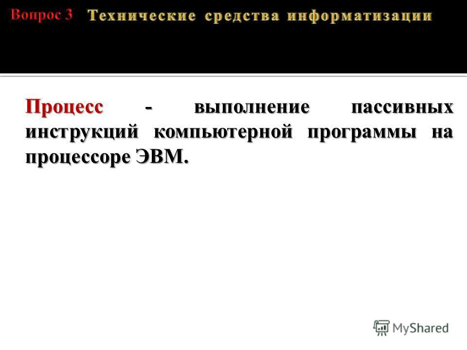 A – 01000001, B – 01000010, C – 01000011, D – 01000100 Процесс - выполнение пассивных инструкций компьютерной программы на процессоре ЭВМ.