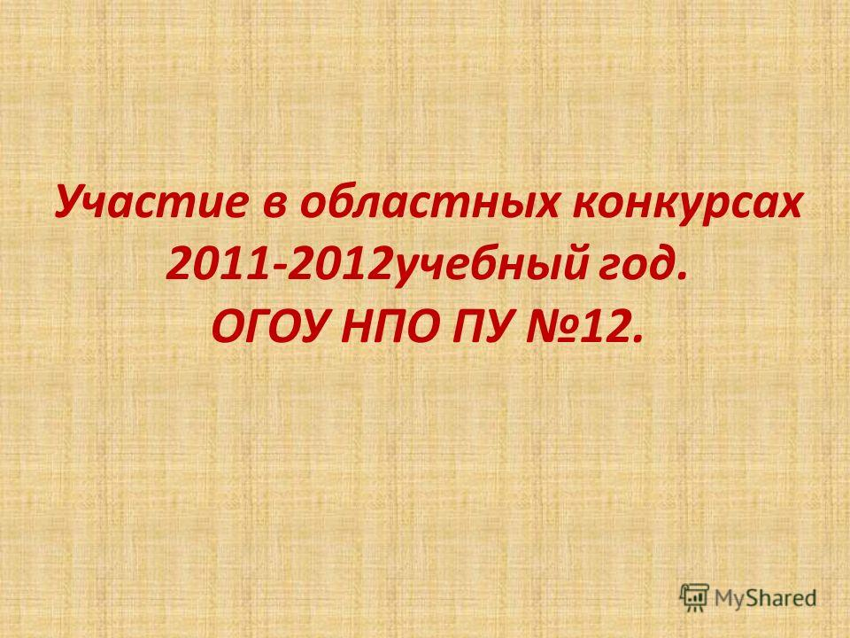 Участие в областных конкурсах 2011-2012учебный год. ОГОУ НПО ПУ 12.