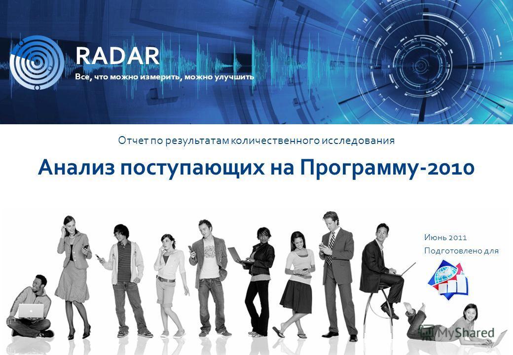 ИССЛЕДОВАТЕЛЬСКАЯ КОМПАНИЯ R A D A R Поступающие на Программу 2011 1 RADAR Все, что можно измерить, можно улучшить Июнь 2011 Подготовлено для Отчет по результатам количественного исследования Анализ поступающих на Программу-2010