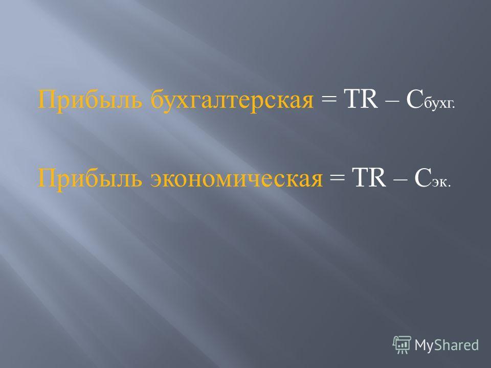 Прибыль бухгалтерская = TR – С бухг. Прибыль экономическая = TR – С эк.