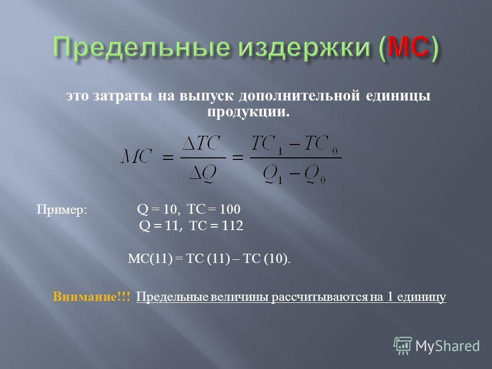 это затраты на выпуск дополнительной единицы продукции. Пример : Q = 10, TC = 100 Q = 11, ТС = 112 МС (11) = ТС (11) – ТС (10). Внимание !!! Предельные величины рассчитываются на 1 единицу
