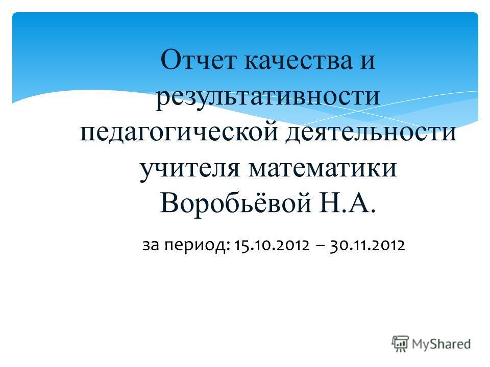 Отчет качества и результативности педагогической деятельности учителя математики Воробьёвой Н.А. за период: 15.10.2012 – 30.11.2012