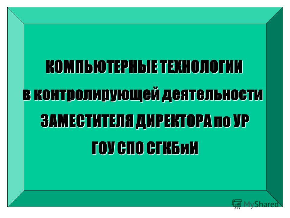 КОМПЬЮТЕРНЫЕ ТЕХНОЛОГИИ в контролирующей деятельности ЗАМЕСТИТЕЛЯ ДИРЕКТОРА по УР ГОУ СПО СГКБиИ