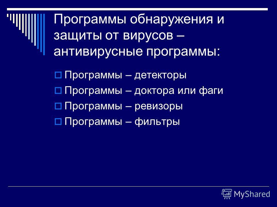 Программы обнаружения и защиты от вирусов – антивирусные программы: Программы – детекторы Программы – доктора или фаги Программы – ревизоры Программы – фильтры
