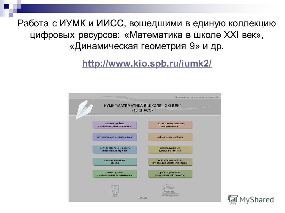 Работа с ИУМК и ИИСС, вошедшими в единую коллекцию цифровых ресурсов: «Математика в школе XXI век», «Динамическая геометрия 9» и др. http://www.kio.spb.ru/iumk2/ http://www.kio.spb.ru/iumk2/