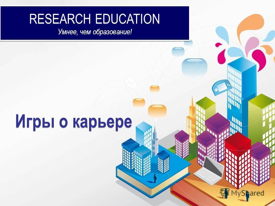 RESEARCH EDUCATION Умнее, чем образование! RESEARCH EDUCATION Умнее, чем образование! Игры о карьере