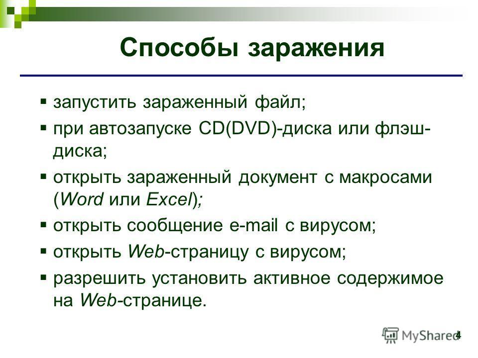 4 Способы заражения запустить зараженный файл; при автозапуске CD(DVD)-диска или флэш- диска; открыть зараженный документ с макросами (Word или Excel); открыть сообщение e-mail с вирусом; открыть Web-страницу с вирусом; разрешить установить активное
