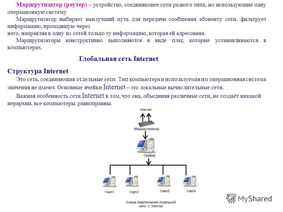 Маршрутизатор (роутер) – устройство, соединяющее сети разного типа, но использующие одну операционную систему. Маршрутизатор выбирает наилучший путь для передачи сообщения абоненту сети, фильтрует информацию, проходящую через него, направляя в одну и