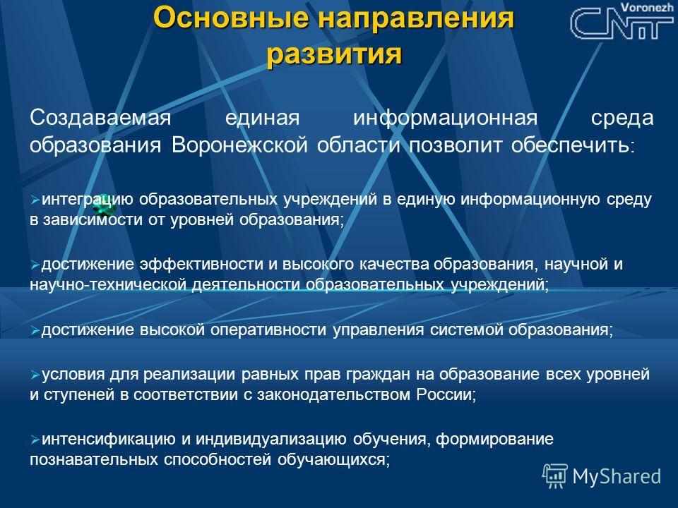 Основные направления развития Создаваемая единая информационная среда образования Воронежской области позволит обеспечить : интеграцию образовательных учреждений в единую информационную среду в зависимости от уровней образования; достижение эффективн
