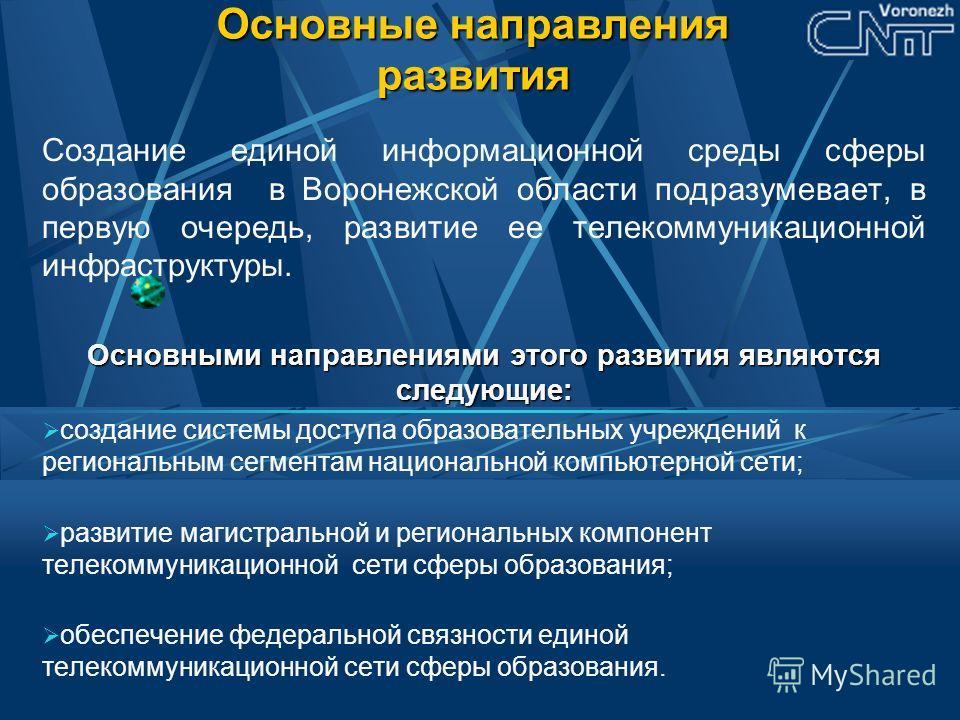 Основные направления развития Создание единой информационной среды сферы образования в Воронежской области подразумевает, в первую очередь, развитие ее телекоммуникационной инфраструктуры. Основными направлениями этого развития являются следующие: со